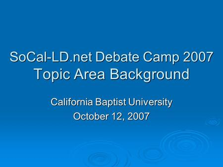SoCal-LD.net Debate Camp 2007 Topic Area Background California Baptist University October 12, 2007.