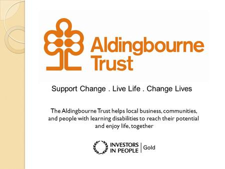 Support Change. Live Life. Change Lives The Aldingbourne Trust helps local business, communities, and people with learning disabilities to reach their.