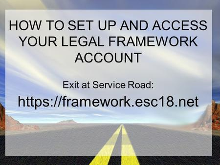 HOW TO SET UP AND ACCESS YOUR LEGAL FRAMEWORK ACCOUNT Exit at Service Road: https://framework.esc18.net.