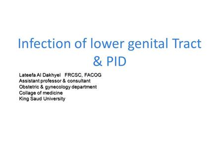 Infection of lower genital Tract & PID Lateefa Al Dakhyel FRCSC, FACOG Assistant professor & consultant Obstetric & gynecology department Collage of medicine.