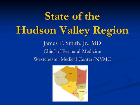 State of the Hudson Valley Region James F. Smith, Jr., MD Chief of Perinatal Medicine Westchester Medical Center/NYMC.
