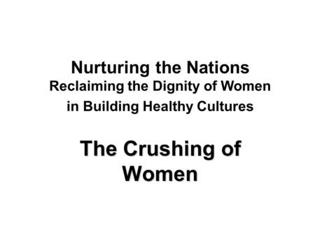 Nurturing the Nations Reclaiming the Dignity of Women in Building Healthy Cultures The Crushing of Women.