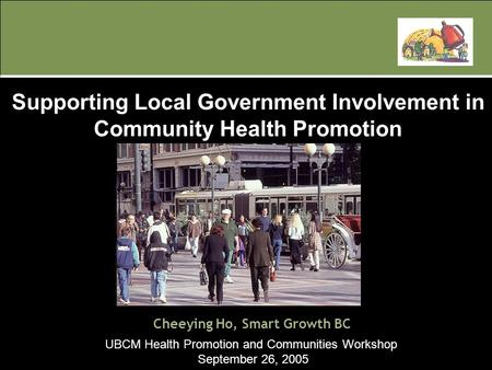 UBCM Health Promotion and Communities Workshop September 26, 2005 Cheeying Ho, Smart Growth BC Supporting Local Government Involvement in Community Health.