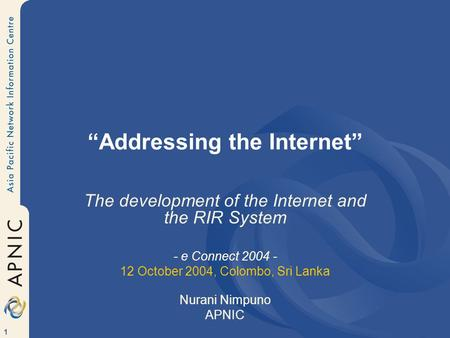 "1 ""Addressing the Internet"" The development of the Internet and the RIR System - e Connect 2004 - 12 October 2004, Colombo, Sri Lanka Nurani Nimpuno APNIC."