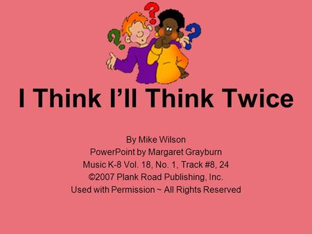 I Think I'll Think Twice By Mike Wilson PowerPoint by Margaret Grayburn Music K-8 Vol. 18, No. 1, Track #8, 24 ©2007 Plank Road Publishing, Inc. Used with.