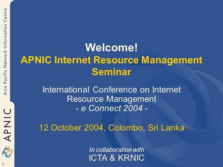 1 Welcome! APNIC Internet Resource Management Seminar International Conference on Internet Resource Management - e Connect 2004 - 12 October 2004, Colombo,