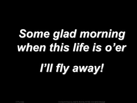Words and Music by Albert E. Brumley; © 1932, Wonderful MessageI'll Fly Away Some glad morning when this life is o'er Some glad morning when this life.