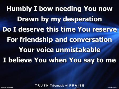 Humbly I bow needing You now Drawn by my desperation Do I deserve this time You reserve For friendship and conversation Your voice unmistakable I believe.