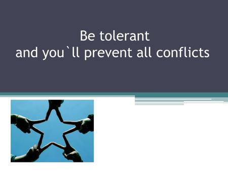 Be tolerant and you`ll prevent all conflicts. Let`s discuss different conflicts try to prevent them and learn to be tolerant.
