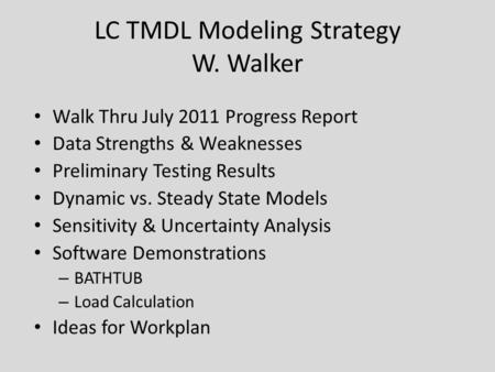 LC TMDL Modeling Strategy W. Walker Walk Thru July 2011 Progress Report Data Strengths & Weaknesses Preliminary Testing Results Dynamic vs. Steady State.