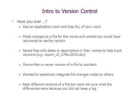 Intro to Version Control Have you ever …? Had an application crash and lose ALL of your work Made changes to a file for the worse and wished you could.