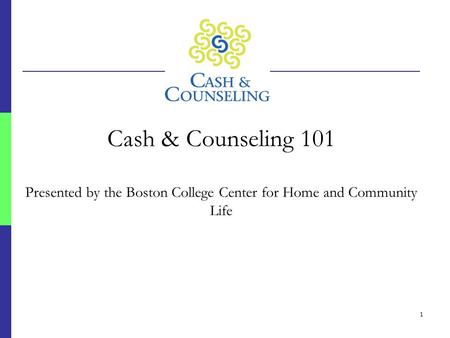 1 Cash & Counseling 101 Presented by the Boston College Center for Home and Community Life.