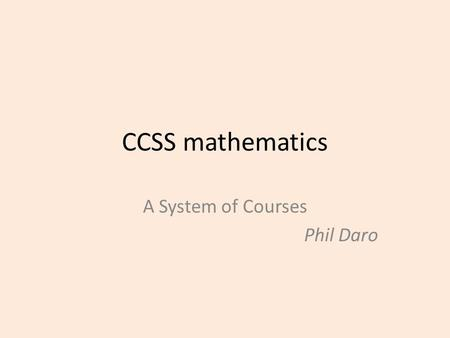 CCSS mathematics A System of Courses Phil Daro. Phase-in We are making long overdue improvements in mathematics instruction AND Shifting to a new technology.