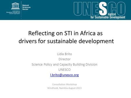 Reflecting on STI in Africa as drivers for sustainable development Lidia Brito Director Science Policy and Capacity Building Division UNESCO
