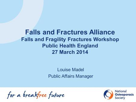 Louise Madel Public Affairs Manager Falls and Fractures Alliance Falls and Fragility Fractures Workshop Public Health England 27 March 2014.