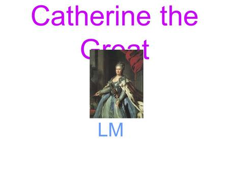 Catherine the Great LM. Where did Catherine rule? The dark green is all the Russian land and the area where the arrow is pointing to was added by Catherine.