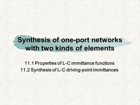 Synthesis of one-port networks with two kinds of elements 11.1 Properties of L-C immittance functions 11.2 Synthesis of L-C driving-point immittances.
