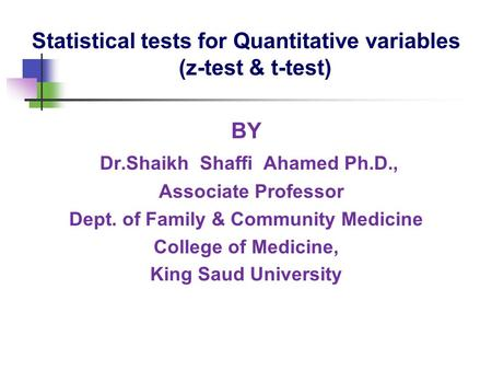 Statistical tests for Quantitative variables (z-test & t-test) BY Dr.Shaikh Shaffi Ahamed Ph.D., Associate Professor Dept. of Family & Community Medicine.