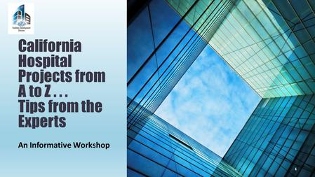 An Informative Workshop California Hospital Projects from A to Z... Tips from the Experts 1.