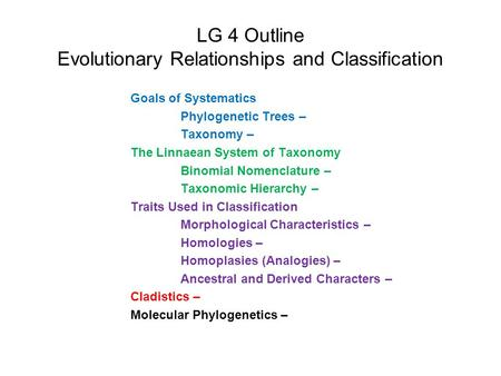 LG 4 Outline Evolutionary Relationships and Classification Goals of Systematics Phylogenetic Trees – Taxonomy – The Linnaean System of Taxonomy Binomial.