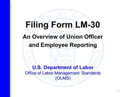 1 U.S. Department of Labor Office of Labor-Management Standards (OLMS) Filing Form LM-30 An Overview of Union Officer and Employee Reporting.
