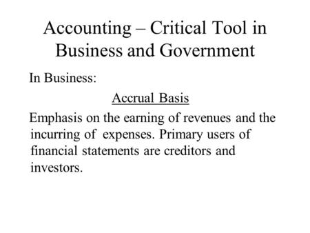 Accounting – Critical Tool in Business and Government In Business: Accrual Basis Emphasis on the earning of revenues and the incurring of expenses. Primary.