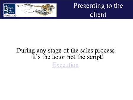 Presenting to the client During any stage of the sales process it's the actor not the script! Execution.