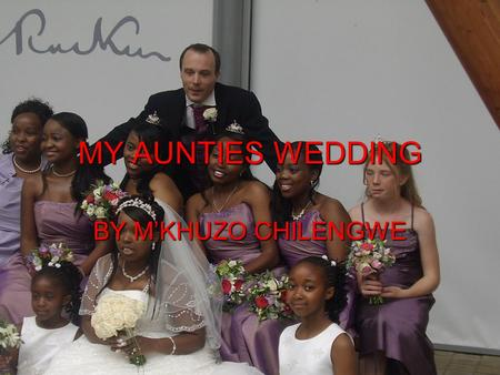 MY AUNTIES WEDDING BY M'KHUZO CHILENGWE. STORY My aunties name is Auntie Felista. She married a man called Uncle John Heeley Uncle John is half Spanish.