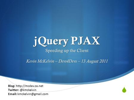  jQuery PJAX Speeding up the Client Kevin McKelvin – Devs4Devs – 13 August 2011 Blog: