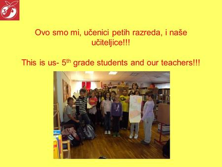 Ovo smo mi, učenici petih razreda, i naše učiteljice!!! This is us- 5 th grade students and our teachers!!!