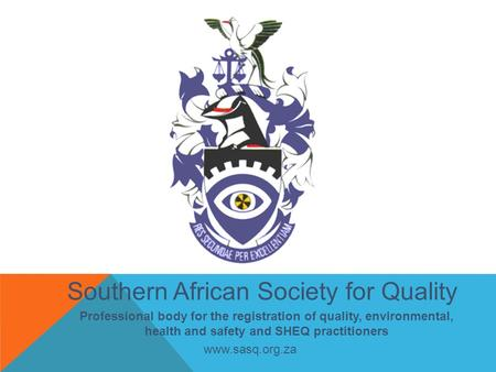 Southern African Society for Quality Professional body for the registration of quality, environmental, health and safety and SHEQ practitioners www.sasq.org.za.
