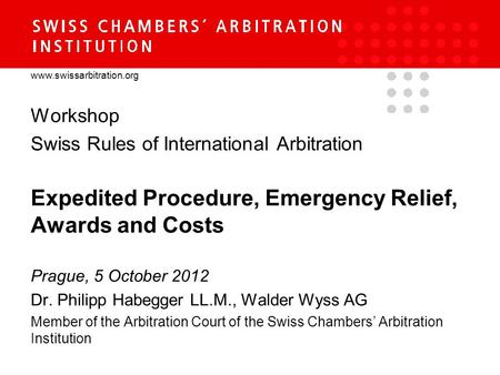 Www.swissarbitration.org Workshop Swiss Rules of International Arbitration Expedited Procedure, Emergency Relief, Awards and Costs Prague, 5 October 2012.