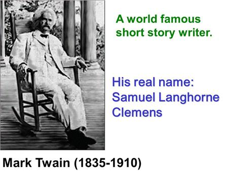 Mark Twain (1835-1910) His real name: Samuel Langhorne Clemens A world famous short story writer.