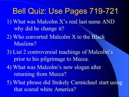 Bell Quiz: Use Pages 719-721 1) What was Malcolm X's real last name AND why did he change it? 2) Who converted Malcolm X to the Black Muslims? 3) List.