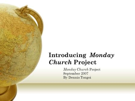 Introducing Monday Church Project Monday Church Project September 2007 By Dennis Tongoi.