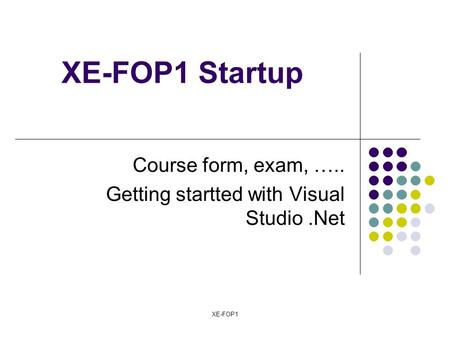 XE-FOP1 XE-FOP1 Startup Course form, exam, ….. Getting startted with Visual Studio.Net.