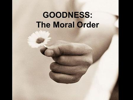 GOODNESS: The Moral Order. Session 6.24 Secondary Task # 2: Teaching that Which Transforms – Internal Self Government Session 6.25 Secondary Task # 2: