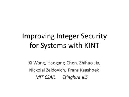 Improving Integer Security for Systems with KINT Xi Wang, Haogang Chen, Zhihao Jia, Nickolai Zeldovich, Frans Kaashoek MIT CSAIL Tsinghua IIIS.