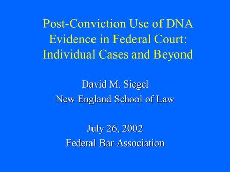 Post-Conviction Use of DNA Evidence in Federal Court: Individual Cases and Beyond David M. Siegel New England School of Law July 26, 2002 Federal Bar Association.