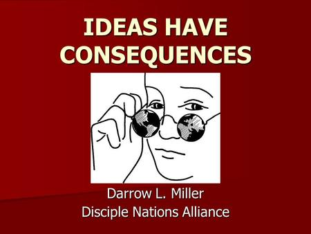 Darrow L. Miller Disciple Nations Alliance IDEAS HAVE CONSEQUENCES.