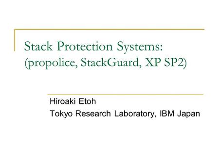 Stack Protection Systems: (propolice, StackGuard, XP SP2) Hiroaki Etoh Tokyo Research Laboratory, IBM Japan.