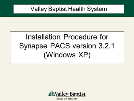 Installation Procedure for Synapse PACS version 3.2.1 (Windows XP) Valley Baptist Health System.