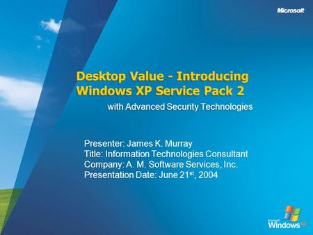 Desktop Value - Introducing Windows XP Service Pack 2 with Advanced Security Technologies Presenter: James K. Murray Title: Information Technologies Consultant.