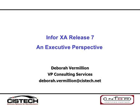 Infor XA Release 7 An Executive Perspective Deborah Vermillion VP Consulting Services