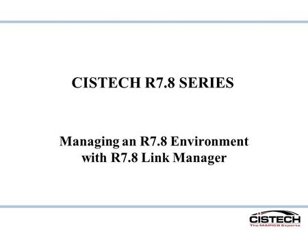 CISTECH R7.8 SERIES Managing an R7.8 Environment with R7.8 Link Manager.