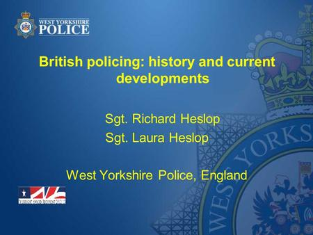 British policing: history and current developments Sgt. Richard Heslop Sgt. Laura Heslop West Yorkshire Police, England.