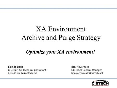 XA Environment Archive and Purge Strategy Optimize your XA environment! Belinda Daub CISTECH Sr. Technical Consultant Ben McCormick.