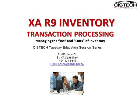 "XA R9 INVENTORY XA R9 INVENTORY TRANSACTION PROCESSING Managing the ""Ins"" and ""Outs"" of Inventory CISTECH Tuesday Education Session Series Rod Fortson,"