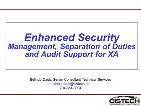 Enhanced Security Management, Separation of Duties and Audit Support for XA Belinda Daub, Senior Consultant Technical Services