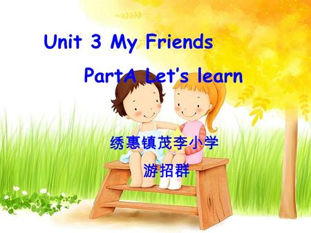 Unit 3 My Friends PartA Let's learn 绣惠镇茂李小学 游招群. I have a good friend. She is friendly.